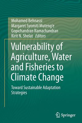Vulnerability of Agriculture, Water and Fisheries to Climate Change: Toward Sustainable Adaptation Strategies - Behnassi, Mohamed (Editor), and Syomiti Muteng'e, Margaret (Editor), and Ramachandran, Gopichandran (Editor)