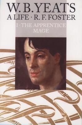 W. B. Yeats: A Life Volume I: The Apprentice Mage 1865-1914 - Foster, R F