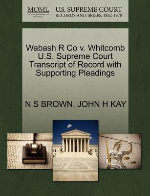 Wabash R Co V. Whitcomb U.S. Supreme Court Transcript of Record with Supporting Pleadings - Brown, N S, and Kay, John H