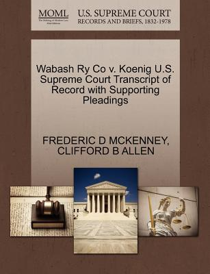 Wabash Ry Co V. Koenig U.S. Supreme Court Transcript of Record with Supporting Pleadings - McKenney, Frederic D, and Allen, Clifford B