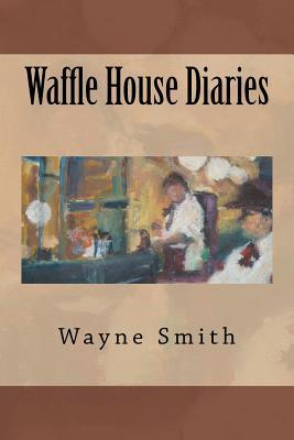 Waffle House Diaries - Smith, Wayne