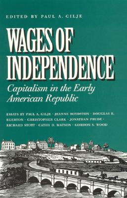 Wages of Independence: Capitalism in the Early American Republic - Gilje, Paul a (Editor), and Boydston, Jeanne (Contributions by), and Clark, Christopher, MD (Contributions by)