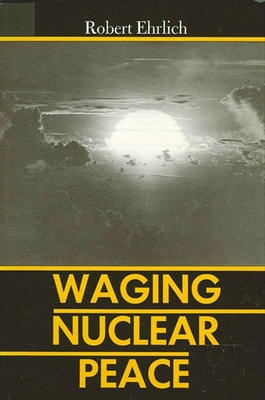 Waging Nuclear Peace: The Technology and Politics of Nuclear Weapons - Ehrlich, Robert