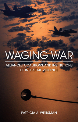 Waging War: Alliances, Coalitions, and Institutions of Interstate Violence - Weitsman, Patricia A