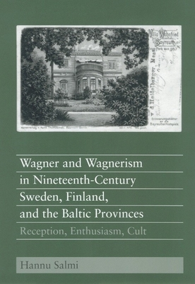 Wagner and Wagnerism in Nineteenth-Century Sweden, Finland, and the Baltic Provinces: Reception, Enthusiasm, Cult - Salmi, Hannu