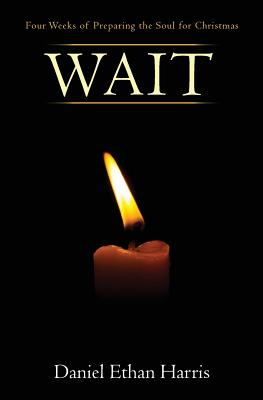 Wait: Four Weeks of Preparing the Soul for Christmas - Harris, Daniel Ethan