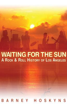 Waiting for the Sun: A Rock & Roll History of Los Angeles - Hoskyns, Barney