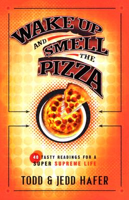 Wake Up and Smell the Pizza: 40 Tasty Readings for a Super Supreme Life - Hafer, Todd, and Hafer, Jedd