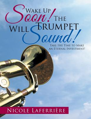 Wake Up Soon! the Trumpet Will Sound!: Take the Time to Make an Eternal Investment! - Laferriere, Nicole