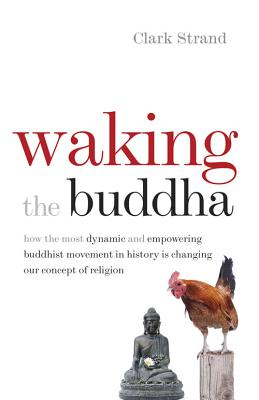 Waking the Buddha: How the Most Dynamic and Empowering Buddhist Movement in History Is Changing Our Concept of Religion - Strand, Clark