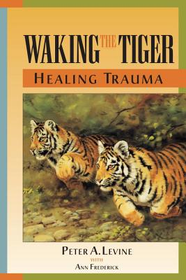Waking the Tiger Healing Trauma - Levine, Peter A