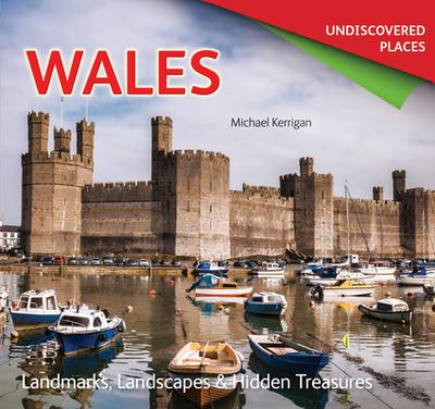 Wales Undiscovered: Landmarks, Landscapes & Hidden Treasures - Kerrigan, Michael