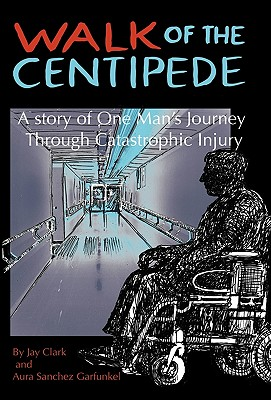 Walk of the Centipede: A Story of One Man's Journey Through Catastrophic Injury - Clark, Jay, and Garfunkel, Aura Sanchez