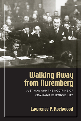 Walking Away from Nuremberg: Just War and the Doctrine of Command Responsibility - Rockwood, Lawrence P, and Wrage, Stephen (Foreword by)