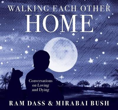 Walking Each Other Home: Conversations on Loving and Dying - Ram Dass, Ram, and Bush, Mirabai (Narrator)