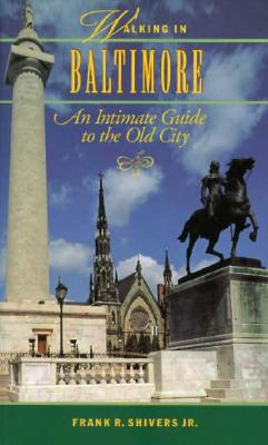 Walking in Baltimore: An Intimate Guide to the Old City - Shivers, Frank R