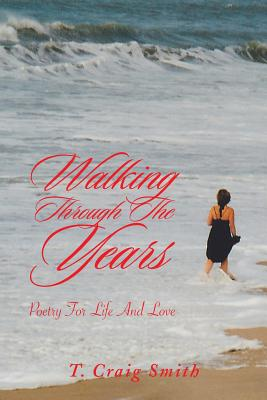 Walking Through the Years: Poetry for Life and Love - Smith, T Craig