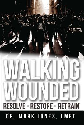 Walking Wounded: Resolve-Resore-Restrain - Jones, Dr Mark Lmft