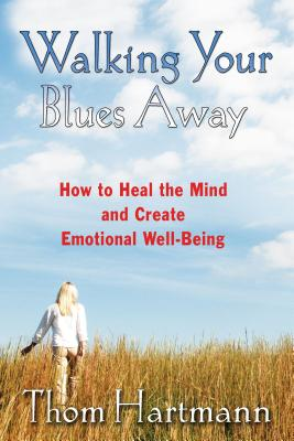Walking Your Blues Away: How to Heal the Mind and Create Emotional Well-Being - Hartmann, Thom