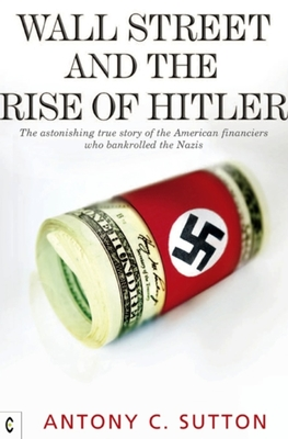 Wall Street and the Rise of Hitler: The Astonishing True Story of the American Financiers Who Bankrolled the Nazis - Sutton, Antony Cyril