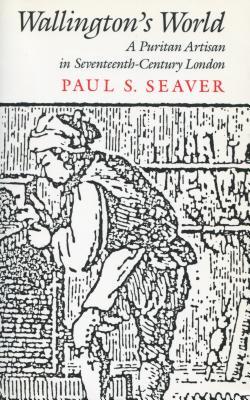 Wallington's World: A Puritan Artisan in Seventeenth-Century London - Seaver, Paul S