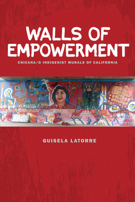 Walls of Empowerment: Chicana/O Indigenist Murals of California - Latorre, Guisela