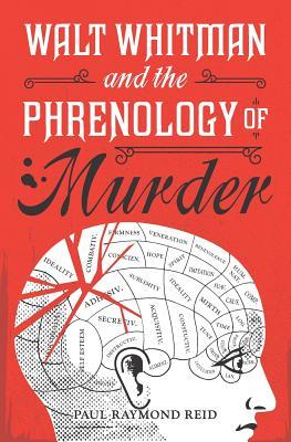 Walt Whitman and the Phrenology of Murder - Reid, Paul Raymond