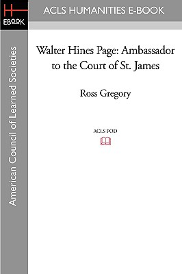 Walter Hines Page: Ambassador to the Court of St. James - Gregory, Ross