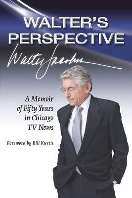Walter's Perspective: A Memoir of Fifty Years in Chicago TV News - Jacobson, Walter, and Kurtis, Bill (Foreword by)