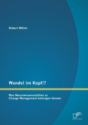 Wandel Im Kopf!? Was Neurowissenschaften Zu Change Management Beitragen Konnen - Moller, Robert