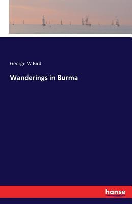 Wanderings in Burma - Bird, George W