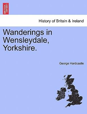 Wanderings in Wensleydale, Yorkshire. - Hardcastle, George
