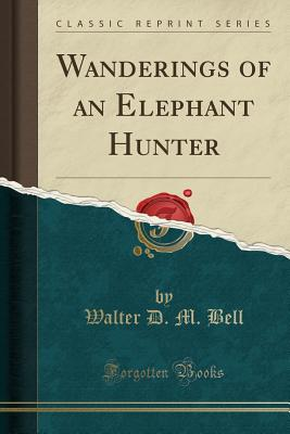 Wanderings of an Elephant Hunter (Classic Reprint) - Bell, Walter D M