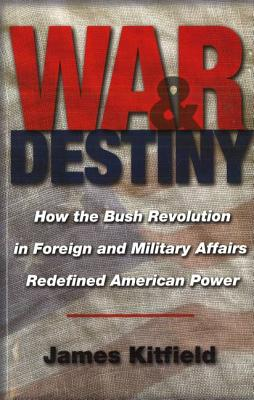 War and Destiny: How the Bush Revolution in Foreign and Military Affairs Redefined American Power - Kitfield, James