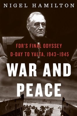 War and Peace, Volume 3: FDR's Final Odyssey: D-Day to Yalta, 1943-1945 - Hamilton, Nigel