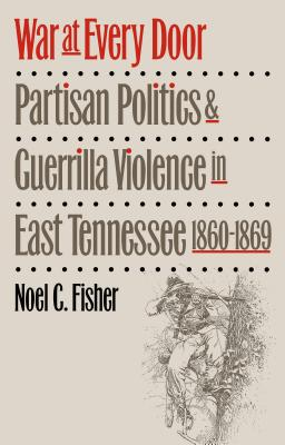 War at Every Door: Partisan Politics and Guerrilla Violence in East Tennessee, 1860-1869 - Fisher, Noel C