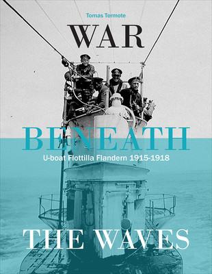 War Beneath the Waves: U-Boat Flotilla in Flanders 1915-1918 - Termote, Tomas