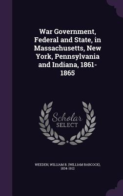 War Government, Federal and State, in Massachusetts, New York, Pennsylvania and Indiana, 1861-1865 - Weeden, William B (William Babcock) 18 (Creator)