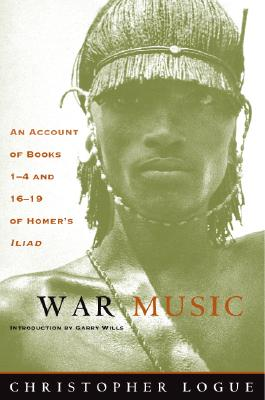 War Music: An Account of Books 1-4 and 16-19 of Homer's Iliad - Logue, Christopher