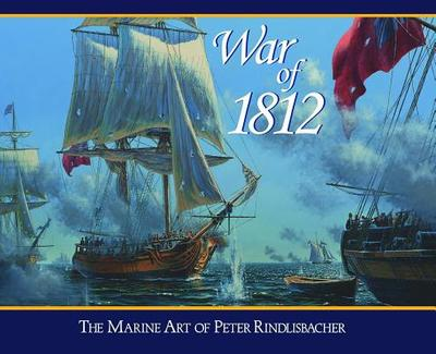 War of 1812: The Marine Art of Peter Rindlisbacher - Rindlisbacher, Peter