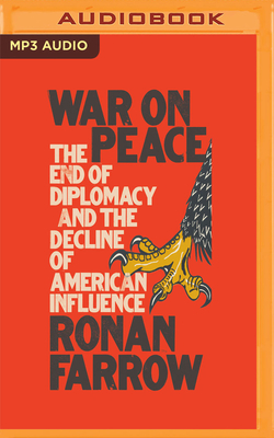 War on Peace: The End of Diplomacy and the Decline of American Influence - Farrow, Ronan (Read by)