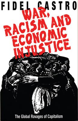 War, Racism and Economic Injustice: The Global Ravages of Capitalism - Castro, Fidel