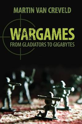 Wargames: From Gladiators to Gigabytes - Creveld, Martin Van