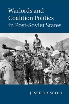 Warlords and Coalition Politics in Post-Soviet States - Driscoll, Jesse