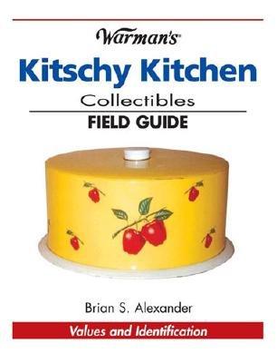 Warman's Kitschy Kitchen Collectibles Field Guide - Alexander, Brian