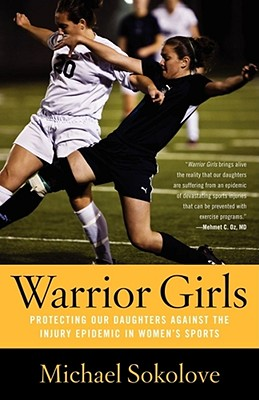 Warrior Girls: Protecting Our Daughters Against the Injury Epidemic in Women's Sports - Sokolove, Michael