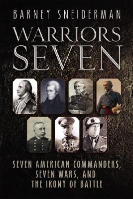 Warriors Seven: Seven American Commanders, Seven Wars, and the Irony of Battle - Sneiderman, Barney