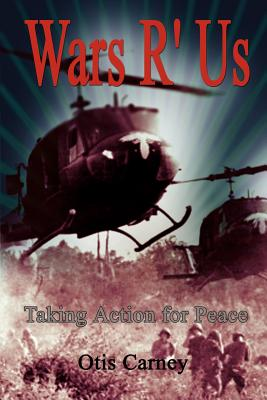 Wars R' Us: Taking Action for Peace - Carney, Otis