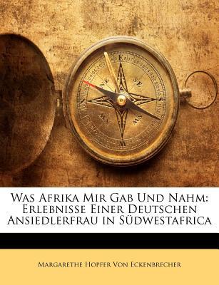 Was Afrika Mir Gab Und Nahm: Erlebnisse Einer Deutschen Ansiedlerfrau in Sudwestafrica - Von Eckenbrecher, Margarethe Hopfer