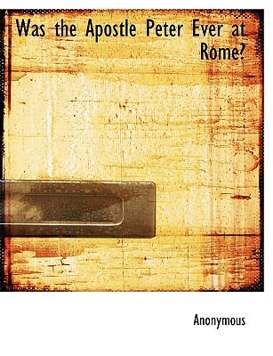 Was the Apostle Peter Ever at Rome? - Anonymous